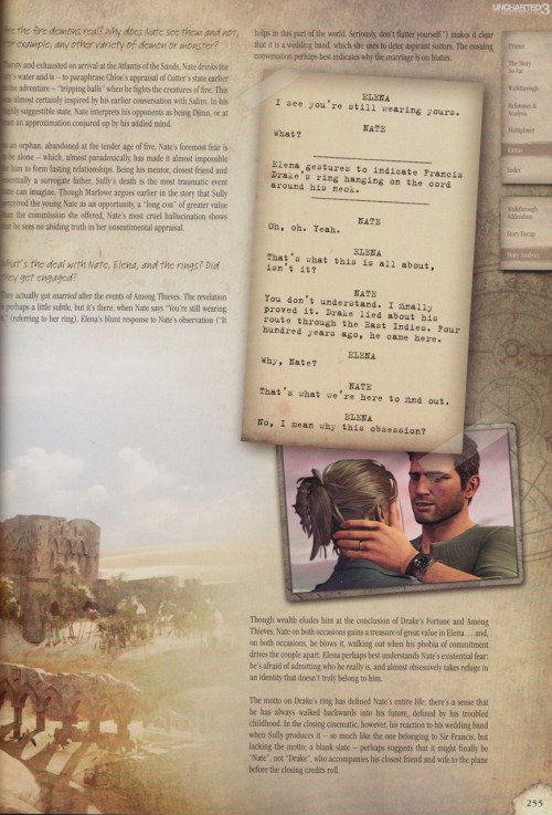 "cyberneticdenim:  SPOILERS: This contains spoilers for Uncharted 3: Drake's Deception.  Q: What's the deal with Nate, Elena, and the rings? Did they get engaged? A: They actually got married after the events of Among Thieves. The revelation is perhaps a little subtle, but it's there: when Nate says ""You're still wearing it"" (referring to her ring), Elena's blunt response to Nate's observation (""It helps in this part of the world. Seriously, don't flatter yourself."") makes it clear that it is a wedding band, which she uses to deter aspirant suitors. The ensuing conversation perhaps best indicates why the marriage is on hiatus.  Elena: I see you're still wearing yours. Nate: What? Elena gestures to indicate Francis Drake's rings hanging on the cord around his neck. Nate: Oh, oh. Yeah. Elena: That's what this is all about, isn't it? Nate: You don't understand. I finally proved it. Drake lied about his route through the East Indies. Four hundred years ago, he came here. Elena: Why, Nate? Nate: That's what I came here to find out. Elena: No, I mean why this obsession?  Though wealth eludes him at the conclusion of Drake's Fortune and Among Thieves, Nate on both occasions gains a treasure of great value in Elena…and, on both occasions, he blows it, walking out when his phobia of commitment drives the couple apart. Elena perhaps best understands Nate's existential fear: he's afraid of admitting who he really is, and almost obsessively takes refuge in an identity that doesn't truly belong to him. The motto on Drake's ring has defined Nate's entire life; there's a sense that he has always walked backwards into his future, defined by his troubled childhood. In the closing cinematic, however, his reaction to his wedding band when Sully produces it - so much like the one belonging to Sir Francis, but lacking the motto; a blank slate - perhaps suggests that it might finally be ""Nate"" and not ""Drake"" who accompanies his closest friend and wife to the plane before the closing credits roll.  From the Q&A in the Uncharted 3: Drake's Deception strategy guide  ok, so I'm happy now, but if they make an Uncharted 4 - Nathan and Elena best have had a happily ever after ending!"