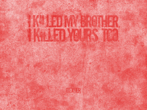 """I killed my brother, I killed yours, too!"" Dexter Morgan  Design by: Shahab Siavash"