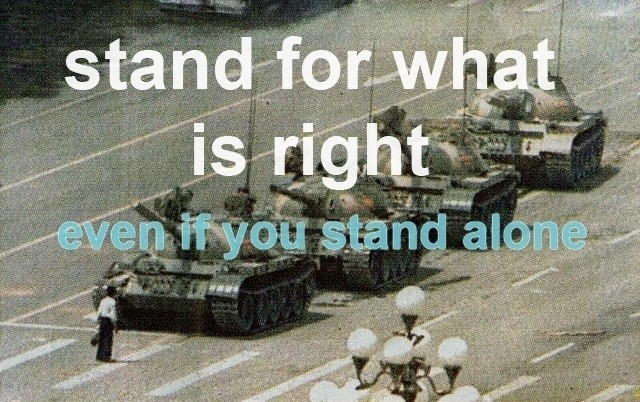 Stand for what is right, even if you stand alone.
