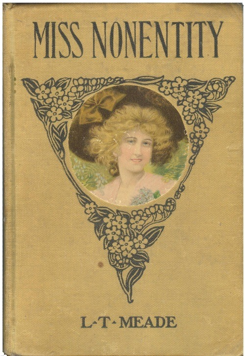 "And the winner for best title and best cover design of 1905 is … Miss Nonentity my L.T. Meade. Ms. Meade wrote over 300 (!) books for girls, including ""A Gay Charmer, Wild Kitty, Daddy's Girl, etc.""  I assume that is Ms. N, not the author, there on the cover."