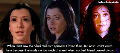 "buffyconfessions:  When I first saw the ""dark Willow"" episodes I loved them. But now I can't watch them because it reminds me too much of myself when my best friend past away."