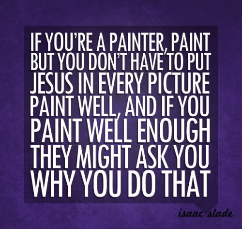 """If you're a painter, paint. But you don't have to put Jesus in every picture. Paint well, and if you paint well enough, they might ask you why you do that."" - Isaac Slade"