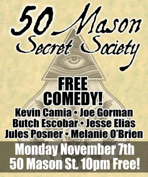 11/7. [Comedy] Secret Society @ 50 Mason. 50 Mason St. SF. 10 PM. FREE! Feat Kevin Camia, Joe Gorman, Butch Escobar, Jesse Elias, Jules Posner and Melanie O'Brien. [Late laughs from a ridiculously good line up. All for free? Say what?!]