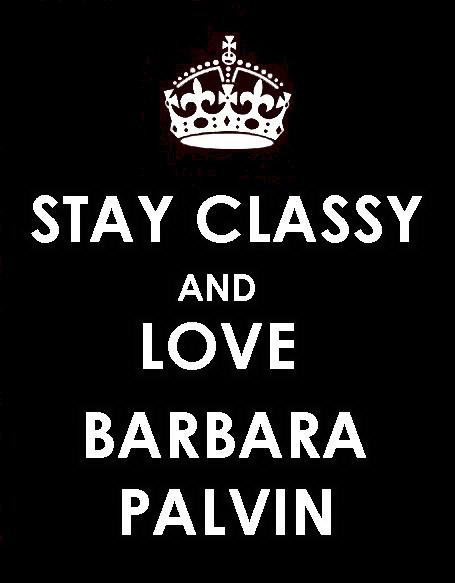 STAY CLASSY AND LOVE BARBARA PALVIN