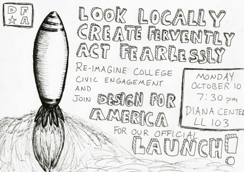 "LOOK LOCALLY CREATE FERVENTLY ACT FEARLESSLY RE-IMAGINE COLLEGE CIVIC ENGAGEMENT Join DESIGN FOR AMERICA for our official LAUNCH Monday, October 10th TIME: 7:30 LOCATION: 5th floor, Diana Center   This semester, our campus is launching a DFA student-run ""solutions studio"" that utilizes the design process as a platform to promote innovative, tangible local impact. Using student ideas as a catalyst for positive change, DFA works as an activist think tank aimed at improving the Barnard/Columbia and Harlem/Morningside Heights communities through collaborative, creative problem solving. We are seeking an interdisciplinary team of motivated students from all backgrounds who want to work along side faculty members, community nonprofits, and NYC professionals to solve pressing issues in our area concerning health, education, and the environment. We'll be working with real people in our community, prototyping and implementing our ideas. This is beyond the classroom: we are harnessing the next generation of innovators, using our energy and resources as college students to design sustainable projects with national implementations. To get involved, PLEASE ATTNED OUR LAUNCH EVENT! (Home-designed cookies will be served)"