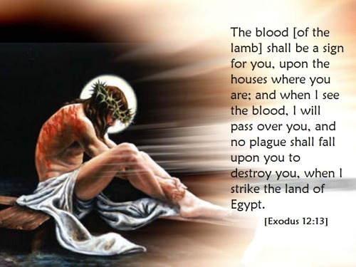 The blood [of the lamb] shall be a sign for you, upon the houses where you are; and when I see the blood, I will pass over you, and no plague shall fall upon you to destroy you, when I strike the land of Egypt.  Exodus 12:13