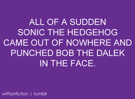"wtffanfiction:  ""ALL OF A SUDDEN SONIC THE HEDGEHOG CAME OUT OF NOWHERE AND PUNCHED BOB THE DALEK IN THE FACE."""
