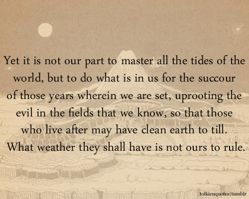 """Yet it is not our part to master all the tides of the world, but to do what is in us for the succour of those years wherein we are set, uprooting the evil in the fields that we know, so that those who live after may have clean earth to till. What weather they shall have is not ours to rule."""