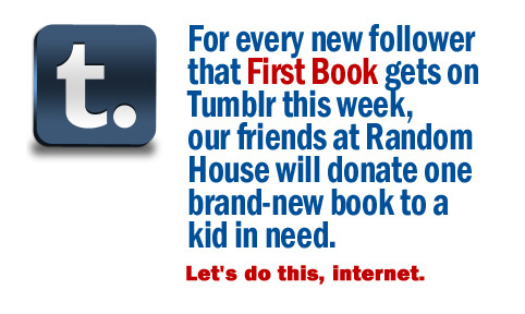 firstbook:  Our friends at Random House Children's Books have generously agreed to donate one brand-new book for each new follower we gain on Tumblr, Facebook, and Twitter this week. Those books will go to thousands of schools and programs serving kids from low-income families across the country. Please Re-blog! To learn more about First Book, please visit: www.firstbook.org  A little late on this, but better late than never!