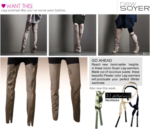 Punctuate your perfect winter wardrobe with SOYER's luxurious Pewter Sued leg warmers. Wear them with a chunky cardigan and black legging for a comfortable chic appeal. Sueded Zip Up Leg Warmers. *** 3.1 PHILLIP LIM's Long Scarf Rhinestone Bar Necklace, Sparkle like Winter Wonder land. Add a bit of frost to your look with anyone of his amazing color choices. White Long Scarf Rhinestone Bar Necklace Navy blue Long Scarf Rhinestone Bar Necklace Mint green  Long Scarf Rhinestone Bar Necklace