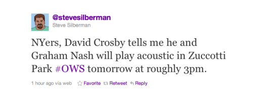 "joshsternberg:  ""NYers, David Crosby tells me he and Graham Nash will play acoustic in Zuccotti Park #OWS tomorrow at roughly 3pm."" -Steve Silberman  I will be there. It's also telling how the musicians that have stopped by Zuccotti Park and played are all from older generations. Where are the voices of the Millennial Generation?    WHY AM I NOT IN NYC AT OCCUPY WALL STREET?!"