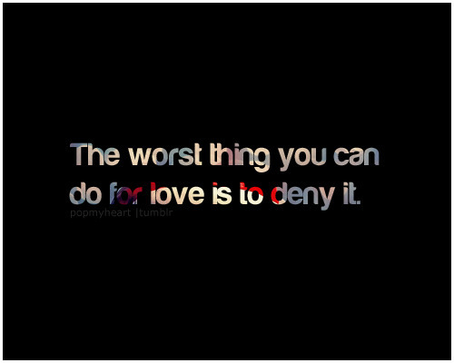 The worse thing you can do for love is to deny it.