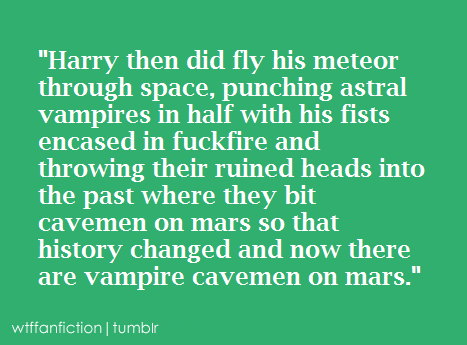 "wtffanfiction:  ""Harry then did fly his meteor through space, punching astral vampires in half with his fists encased in fuckfire and throwing their ruined heads into the past where they bit cavemen on mars so that history changed and now there are vampire cavemen on mars.""  I… have no words for this."