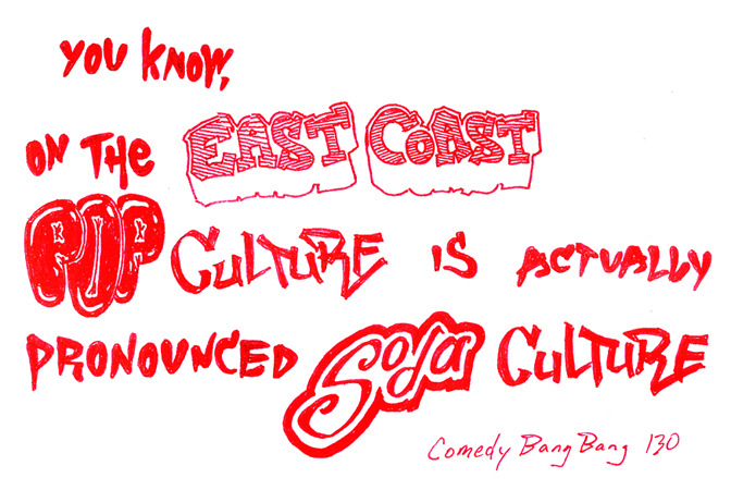 """You know, on the east coast, pop culture is actually pronounced 'soda culture.'""  -Scott Aukerman, Comedy Bang Bang ep. 130, testing out a new, fan-submitted catchphrase"