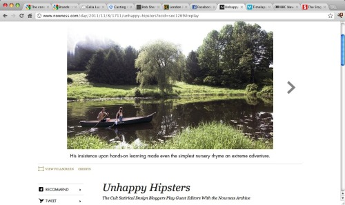 Nowness +  Unhappy Hipsters What would an Unhappy Hipsters dream shoot look like? Talbott: I think we would just go to town at [online design store] Design Within Reach. We would make fun of ourselves making fun of that and grab every cliché that we came across: Eames chairs, stuff like that. And there'd be a dog, either a stuffed dog or a sleeping one.Quinn: The people would definitely be in the same room not looking at each other. And if there's a child, the child is alone, looking forlorn.