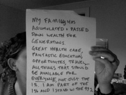 westandwiththe99percent:  My family has accumulated and passed down wealth for generations.  Because of this, I grew up with great health care, fantastic education, opportunities and travel. All of these things should be available to everyone, not just the 1%. I am the 1% and I stand with the 99%.