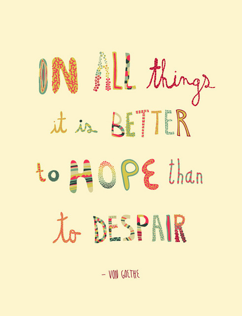 "chimericalme: ""In all things it is better to hope than to despair."" -Von Goethe"