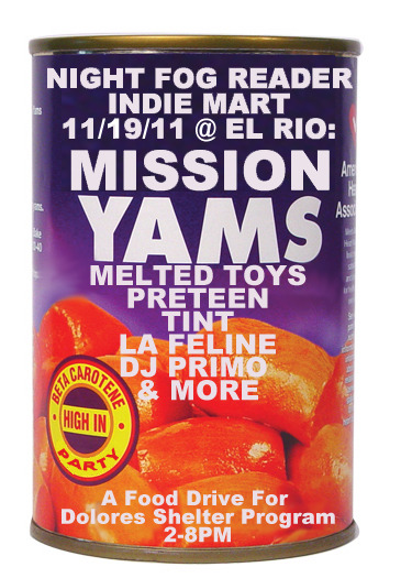 Round up your cans of food, and get ready to party on Saturday, Nov 19th. We're having another party, this time on the El Rio patio! Headlining are our friends Melted Toys who put out a record earlier this year on Underwater Peoples - the trio are currently working on new material with producer Chet 'JR' White (Girls). The dudes in PreTeen are down for the cause, our homie Zane (TINT) is going to treat us some vibey jams, and we're stoked for french import: La Feline. Primo from Oldies is DJing, Indie Mart will have some booths, and maybe some surprises! Also, if you bring a can of food, you'll get discount at the door — that's to benefit the Dolores Shelter Program! RSVP on FACEBOOK. The deetz: Night Fog Reader Indie Mart In association with Tom Temprano MISSION YAMS A Mini-Fest & Food Drive for the Dolores Shelter Program w/ MELTED TOYS, PRETEEN, TINT, LA FELINE (fr.) DJ PRIMO (OLDIES!)  & FRIENDS 2-8PM @ EL RIO, SF $7 or $5 w/a can of food  About Dolores Shelter Program:The  Dolores Shelter Program (DSP) began in 1982 as a sanctuary for refugees.  Today, DSP provides support and emergency housing for up to 85 working  homeless men every night. DSP is the only shelter for men in  the area, and our programs are specifically tailored to meet the needs  of the Latino working homeless. Our goal is to prevent newly-arrived  immigrants from falling into the cycle of homelessness. Our guests can  stay at DSP for 120 days, and we provide them with assistance to find  permanent housing. We provide hot meals every night to our  shelter guests, and we maintain pantries at each shelter, as well as our  community center office. We can use canned or packaged foods that are  instant or microwaveable, as well as low sodium and vegetarian choices.  - Pedro