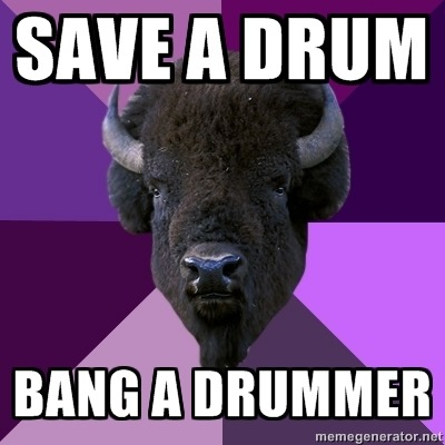 "fuckyeahbandbuffalo:  [Top Text: ""SAVE A DRUM"" Bottom Text: ""BANG A DRUMMER""]"