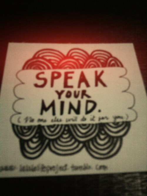 Speak your mind. No one else will do it for you.