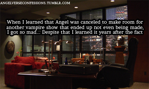 angelverseconfessions:  When I learned that Angel was canceled to make room for another vampire show that ended up not even being made, I got so bad… Despite that I learned it years after the fact. Mod Note: David Fury says that the show was canceled because they demanded to be decided on earlier in the season (as they were generally held on the line until May) and The WB decided not to 'risk' it. Fury has stated they would have been renewed if they hadn't demanded it and The WB admitted that the cancellation was a mistake. I'm curious about this 'other vampire show' thing if anyone has any more information.  This confession was actually from me… My source is James Marsters, who mentioned it during a convention Q&A.