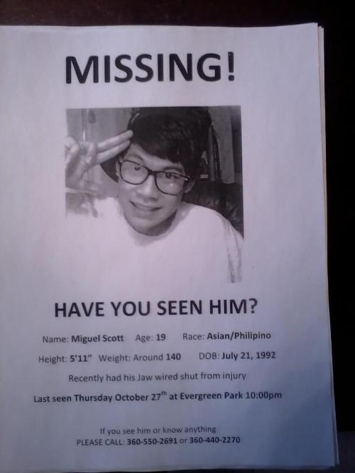 "You guys please help find my friend Miguel Scott. Please reblog this, I'm begging you. height: 5""7 D.O.B - july 21st,1992 , 19 years of age  weighs about 140lbs  Last seen : thursday october 27th,2011 at evergreen park, WA at around 10:00 p.m. Yes. We know, it's Filipino."