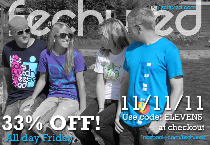 This  Friday is 11/11/11 and according to our math of 11+11+11 equals 33%  OFF! Just use the code ELEVENS at checkout on either Fechured.com or our  facebook page under SHOP NOW. Share this great news with your friends!  :)