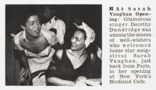 Dorothy Dandridge and Sarah Vaughan Jet, April 16, 1953. At Sarah Vaughan Opening: Glamorous singer Dorothy Dandridge was among the scores of well-wishers who welcomed home star songstress Sarah Vaughan, just back from Paris, in her opening at New York's Birdland Cafe.