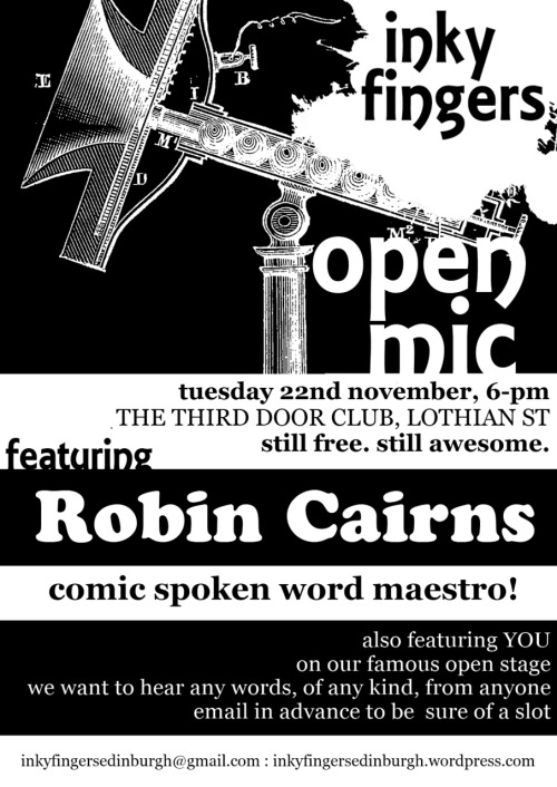 Inky Fingers Open Mic Tuesday 22nd November, 8-11pmThe Third Door, 46 - 47 Lothian St, EH1 1HB  The Inky Fingers Open Mic takes place on the fourth Tuesday of the month, from 8-11pm. It's free to come and free for anyone to perform, regardless of style, experience, or identity. We want to hear from everybody, and we want to support everybody in performing for a friendly audience. We want your poems, your rants, your ballads, your short stories, your diaries, your experimental texts, your heart, your mind, your body. We want the essay on your summer holidays you wrote when you were four, your adolescent haiku, and extracts from your eventually-to-be-completed epic fantasy quadrilogy. We want to hear your best new work as well. And we want people to care about the way words are performed.  As well as the open mic, each night features top performers from the UK and further afield: we bring you the best in poetry, storytelling, fiction, and everything else that involves putting beautiful words in a beautiful order!  Spaces to perform are limited, so please email inkyfingersedinburgh@gmail.com to reserve a space.  Inky Fingers is an Edinburgh-based events series for writers and performers, running workshops, open mics, and special literary events. Find out more at http://inkyfingersedinburgh.wordpress.com, on Facebook, or on Twitter @InkyFingersEdin.