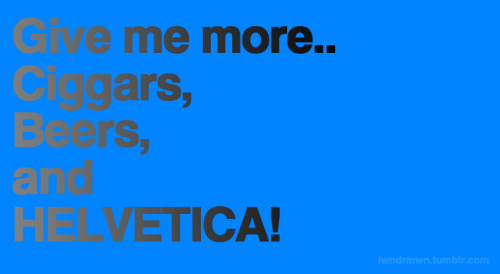 iwndrmwn:  HELVETICA!!  only if you give me less of that awful gradient