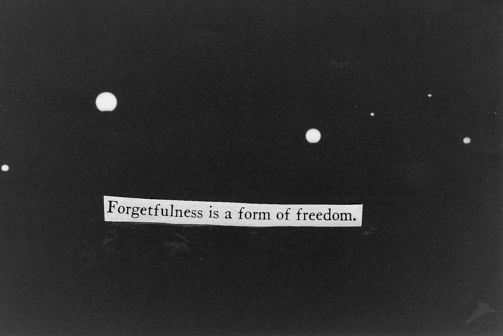 Forgetfulness is a form of freedom.