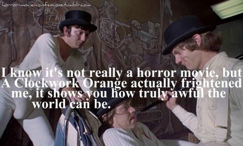 """I know it's not really a horror movie, but A Clockwork Orange actually frightened me, it shows you how truely awful the world can be."""