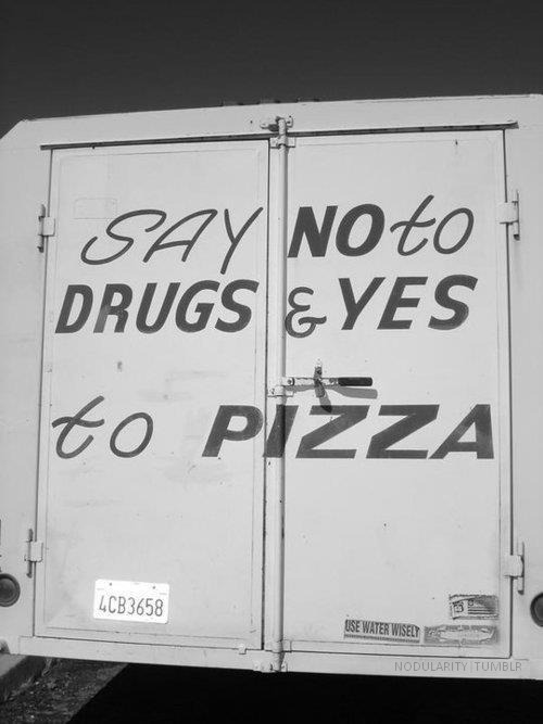 weekendsarefor-thewarri0rs:  a-peak-into-my-mind:  Yessss!  Say yes to drugs AND pizza.