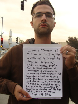 wearethe99percent:  I am a 27 year old veteran of the Iraq War.  I enlisted to protect the American people, but ended up making profits for politically-connected contractors.  I returned to a country whose economy had been devastated by bankers with the same connections and the same lack of ethics.  It might be cliche by now, but this is the second time I've fought for my country and the first time I've known my enemy.  I am the 99%.