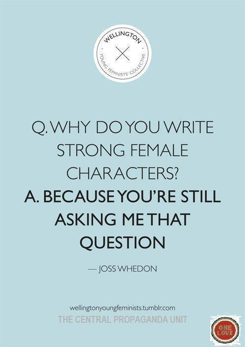thejeniverse:  pulpofiction:  thejeniverse:  more reason to love Joss Whedon (originally from wellingtonyoungfeminists)  The irony is that he actually doesn't.(my apologies to Whedonites.)   Just curious, what makes you think that?  I know Buffy isn't a shining example in a few seasons…  To be honest, I've only seen Firefly and Dr. Horrible's Sing-a-long Blog, so I'll just go into those. Firefly was pretty problematic to me, sadly, even though I really liked it. :/ DHSB: Penny is a nothing character. She exists so that Captain Hammer and Dr. Horrible fight over her, and then she dies. Yes, she's the love interest… but that's her function. She's very one dimensional. I mean, granted, a 45-minute musical is limited in scope, but Captain Hammer and Dr. Horrible are fantastically developed characters, and Penny is… static. She's just there. and then she dies.Firefly. Here we go. (I've had this discussion before.)Problematic #1. Inara. Ooooh, boy, Inara. Prostitution is the occupation of highest esteem for women? Really? So, the women held in highest regard are the ones who get paid to service men? Um… ? I mean, I believe sex-workers should be respected, but in the Firefly 'verse, literally the best thing a woman can be is an object for men. Also, Mal is constantly disrespecting Inara for it, and I can't stand it. It doesn't scream makings of a good relationship to me where the two supposed intended lovers are always fighting, and one is always calling the other a whore. Inara has sexual agency, but her self-respect is constantly being challenged by Mal in a highly slut-shaming and patriarchal fashion. Her agency is a function of Mal's perspective of her work. So, Inara is Problematic #1. The depiction of River is Problematic #2. YES SHE IS A BADASS AND I LOVE IT. But, this badassery also limits her - she is a messed-up, insane, slightly brainwashed child. She has to depend on her brother (obviously, a man) to help her regain her sanity. Like Inara, her agency is also dependent on a man, but instead, it's a brainwash bonus.  The episode where Niska kidnaps Wash and Mal is Problematic #3. Zoe is treated more like a possession than someone who made a conscious choice to marry a certain man - see how Wash's jealousy (a natural follow-up emotion to a sense of ownership/entitlement) strains his relationship with Mal and Zoe. Why fight over how the chick feels when you can just ask her how she feels?Problematic #4. the YoSaffBridge episode where it ends with Mal and YoSaffBridge on the floor in a very rape-tastic way. This is not an appropriate way to depict or take vengeance on someone who has done you wrong. Flat no. Problematic #5, and for me, the biggest one: as a progressive, I feel it is very important that feminists are also aware of the intersectionalities of race and gender. Which is why the episode with Jubal Early the bounty hunter is the NUMBER ONE A PLUS REASON why I have reservations about Firefly, and therefore Joss Whedon. A black man comes on board and threatens all the white women with rape. …That one should explain itself.I'll expand it a bit anyway.None of the women can really fight back, except for River, who is crazy. So it takes Simon to try and save his girlfriend, the prostitute, and his insane sister.  So, yeah. A lot of people tell me that these things are for the sake of narrative, and dramatic tension, and so on; but directors and writers can make certain choices about the way they develop their female characters and POC characters, and for Firefly, I think Whedon made some bad decisions on the whole, which is why unfortunately my love for Firefly is severely tempered by how I perceive the female characters and their interactions with the male characters. So, what do you think?(also, is the idea that 'River's saving the day is a moot point to me because she's sort of insane' kind of ableist? someone help me out.)