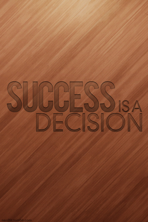Success is a decision. I've gone all minimalist on you guys, hope you enjoy. Happy legs day. This (flawless) background texture from Matthew Skiles. EDIT: Whoops! Typo. Fixed.