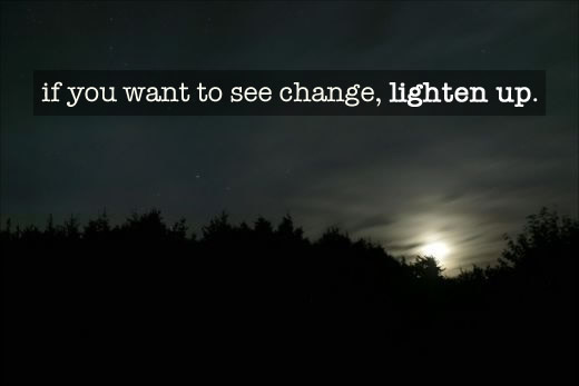 If you want to see change, lighten up. Reality is yours to create. 11/11/11