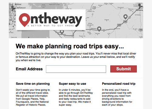 betalist:  OnTheWay is going to change the way you plan your road trips. We pull in the best information from different sources like Google Places, Yelp, Foursquare and even the National Register of Historic Places to easily create a personalized road trip. You'll never miss that tasty local diner or famous landmark on your way to your destination. Sign up here  Wohoo! We just got featured on Betali.st.