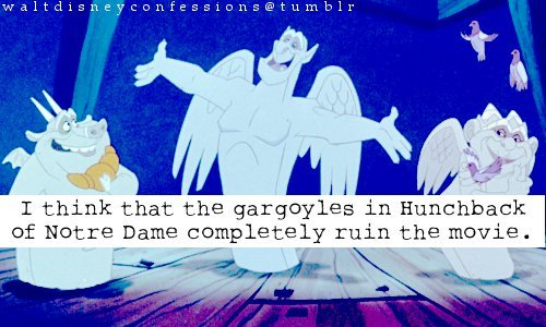"waltdisneyconfessions:  ""I think that the gargoyles in Hunchback of Notre Dame completely ruin the movie"".  I think they certainly confuse the tone of what is otherwise a rather serious and dark movie."
