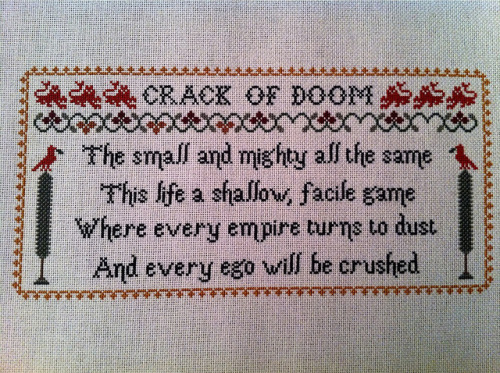 beefranck:  Crack of Doom Sampler on Flickr. Made for Moxie, because I love her. I had this idea around the same time that I found out she was a Tiger Lillies fan as well, so it made sense to make it especially for her. The text is taken from this song. I love taking a negative message and turning it into something beautiful. I think that's why I like the Tiger Lillies so much, because some of their songs do the same thing. This is stitched on 28 count fabric and currently resides in an 8x10 frame.  I am the luckiest woman alive probably.