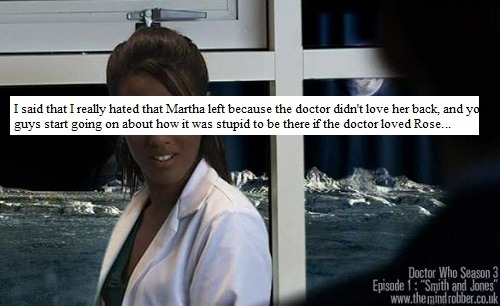 I said that I really hated that Martha left because the doctor didn't love her back, and you guys start going on about how it was stupid to be there if the doctor loved Rose and blah blah, but don't you see? she was just there because she was in love with the doctor, not because she liked adventure and those things. That's what bothered me, how many of us want to be taken by the doctor and she just left.