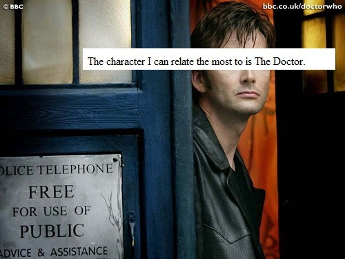The character I can relate the most to is The Doctor. I lost (and continue to lose) so many people I deeply cared for in my own life. I lose them because they have to leave, they find someone else, and some of them forget me. While people do come and go in real life, I find it sad that nobody stayed with me. Oh well, I'll just grab my metaphorical TARDIS and go on, then.