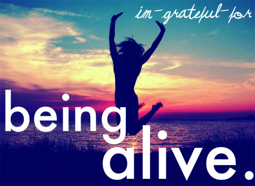 I am grateful for being alive and for all the wonderful people in my life. Thank you. :) <3