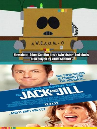 "Remember when South Park came up with the film ""Jack And Jill"" in 2004  IT'S FUNNY BECAUSE THE JOKE IN THAT EPISODE WAS THAT A SHITTY 8 YEAR OLD COULD COME UP WITH HOLLYWOOD MOVIES BECAUSE THEY ALL SUCK AND OH LOOK MATT AND TREY ARE RIGHT. AGAIN."