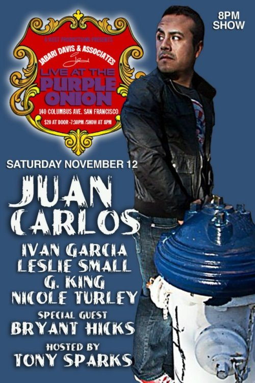 11/12. Juan Carlos @ The Purple Onion. 140 Columbus Ave. SF. 8 PM. $20. Feat Bryant Hicks, G. King, Nicole Turley, Leslie Small, and Ivan Garcia. Hosted by. Tony Sparks.
