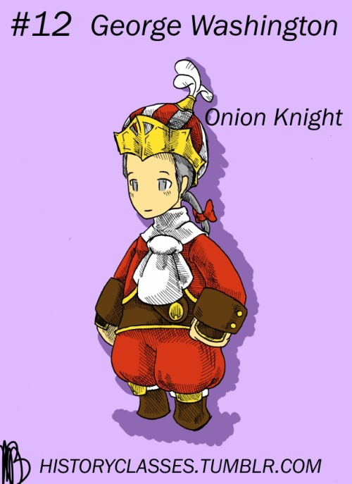 12 - George Washington - Onion KnightOne thing that always bugs me about history is the way people talk about it as immutable. With one tiny change in a person's life, the whole of history could be altered, but people always talk about historical figures as though the things that happened to them were Destiny with a capital D. George Washington is a great example of this. His father died when he was 11 years old, and he inherited his father's property. If the elder Washington had lived even one or two years longer, little George would have been sent back to England for education. Imagine how different history would have unfolded with a George Washington who was fully loyal to the English crown — heck, imagine what history would've been like if George had been raised by his father rather than his uncle.Similarly, the Onion Knight is all about potential. Sometimes called a Squire or Freelancer, the Onion Knight is usually the first class you receive, and as such, it's usually pretty crappy. However, if you put a lot of effort into it, the Onion Knight can eventually come out as one of the most powerful classes in the game. So if we're being totally honest, everybody starts out as a Lv. 1 Onion Knight, able to use only the most basic of equips. It's with a lot of effort, experience, and luck that we become useful. ^^b