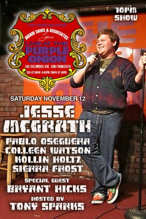11/12. Jesse McGrath Headlines @ Purple Onion. 140 Columbus Ave. SF. 10 PM. $20. Feat Bryant Hicks, Colleen Watson, Kollin Holtz, Sierra Frost and Pablo Oseguera. Hosted by Tony Sparks.