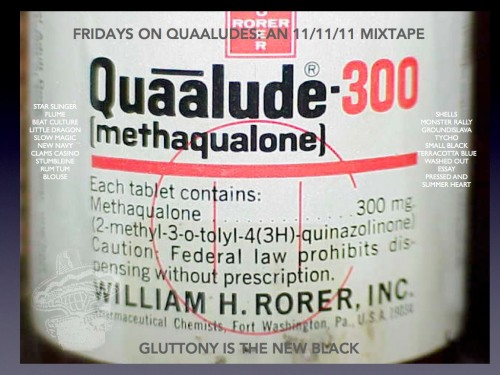 FRIDAYS ON QUAALUDES: AN 11/11/11 MIXTAPE UPDATED I realized I missed a couple supa dupa stars on my Friday 11/11/11 mixtape, so decided to act like an adult with self respect and dignity and post a complete and updated version.This one is fancy and has artwork. And by artwork I mean a picture from the internet that I put text on top of.    Wrap up your week with some tunes to send you into the clouds. Just  in time for 11/11/11, when the stars and moon align to form the face of  one of musics' greats. Luckily, this year the smiling face of Elton John appeared, a sign the world is not going to end anytime soon. If Mick Jagger had appeared instead, well, we would all be fucked. So get into the holiday spirit and celebrate the world not ending with this mix. DOWNLOAD FRIDAYs ON QUAALUDES: AN 11/11/11 MIXTAPE HERE. TRACKLIST: Small Black Photojournalist (Star Slinger Remix SB Edit) Flume New Navy Zimbawbe (Flume Remix) Washed Out Amor Fati (Clams Casino Remix) Beat Culture If Only Little Dragon Little Man (Tycho Remix) Essay + Stumbleine Rhiannon Groundislava Final Impasse Take 2 Pressed And Parties Monster Rally & RUM TUM Raindrops Blouse Ghost Dream Star Slinger Moet & Reese  Slow Magic Moon Shells Arctic Terracotta Blue White Cloud Summer Heart My Forever Smile  Gluttony Is The New Black  Facebook * Twitter * Soundcloud * Last.fm * 8tracks