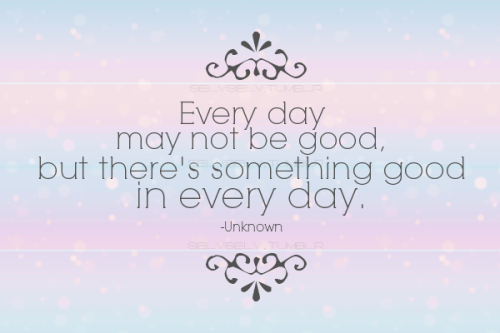 quote-book:  Every day may not be good, but there's something good in every day-Unknown