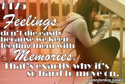"#175 "" Feelings don't die easily because we keep feeding them with memories. That's exactly why it's so hard to move on. "" @_jPimp"